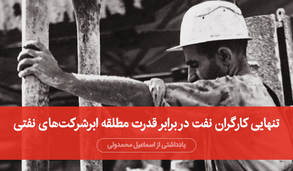 تنهایی کارگران نفت در برابر قدرت مطلقه ابرشرکتهای نفتی